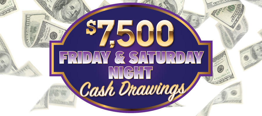 $7,500 Friday & Saturday Night Cash Drawings